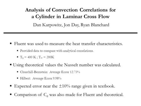Analysis of Convection Correlations for a Cylinder in Laminar Cross Flow Dan Karpowitz, Jon Day, Ryan Blanchard  Fluent was used to measure the heat transfer.