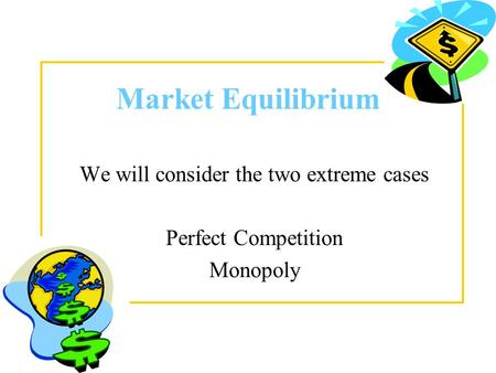 Market Equilibrium We will consider the two extreme cases Perfect Competition Monopoly.