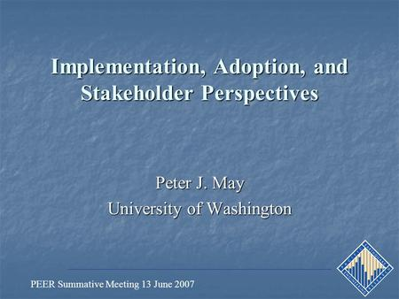 PEER Summative Meeting 13 June 2007 Implementation, Adoption, and Stakeholder Perspectives Peter J. May University of Washington.