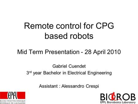 Remote control for CPG based robots Mid Term Presentation - 28 April 2010 Gabriel Cuendet 3 rd year Bachelor in Electrical Engineering Assistant : Alessandro.