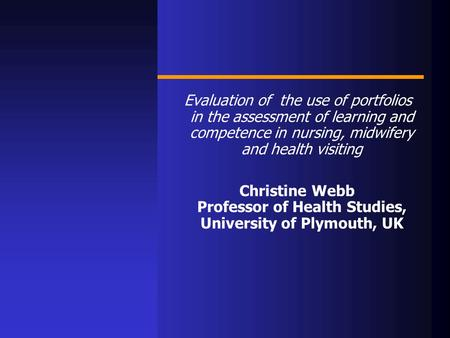 Evaluation of the use of portfolios in the assessment of learning and competence in nursing, midwifery and health visiting Christine Webb Professor of.