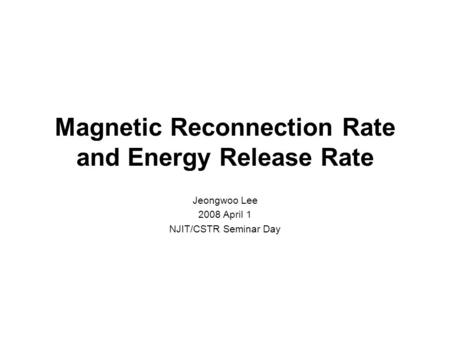 Magnetic Reconnection Rate and Energy Release Rate Jeongwoo Lee 2008 April 1 NJIT/CSTR Seminar Day.