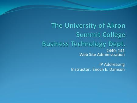 2440: 141 Web Site Administration IP Addressing Instructor: Enoch E. Damson.