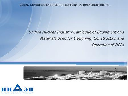 Unified Nuclear Industry Catalogue of Equipment and Materials Used for Designing, Construction and Operation of NPPs NIZHNY NOVGOROD ENGINEERING COMPANY.