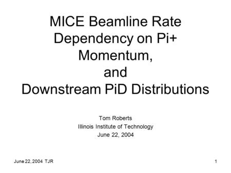 June 22, 2004 TJR1 MICE Beamline Rate Dependency on Pi+ Momentum, and Downstream PiD Distributions Tom Roberts Illinois Institute of Technology June 22,