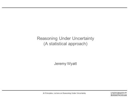 AI Principles, Lecture on Reasoning Under Uncertainty Reasoning Under Uncertainty (A statistical approach) Jeremy Wyatt.