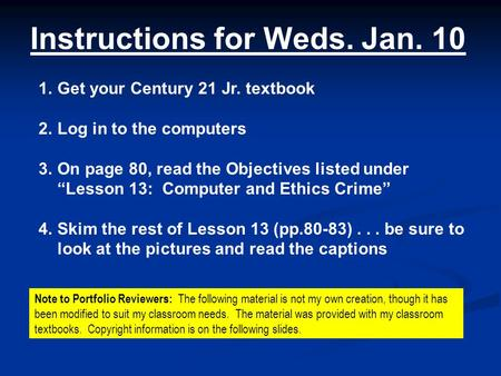"Instructions for Weds. Jan. 10 1.Get your Century 21 Jr. textbook 2.Log in to the computers 3.On page 80, read the Objectives listed under ""Lesson 13:"