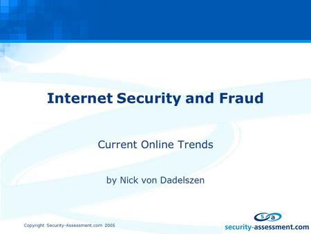 Copyright Security-Assessment.com 2005 Internet Security and Fraud Current Online Trends by Nick von Dadelszen.