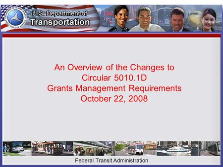 An Overview of the Changes to Circular 5010.1D Grants Management Requirements October 22, 2008 Federal Transit Administration.