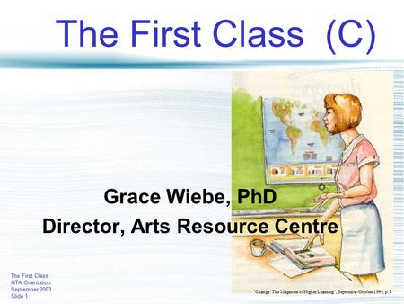 "The First Class GTA Orientation September 2003 Slide 1 The First Class (C) Grace Wiebe, PhD Director, Arts Resource Centre ""Change: The Magazine of Higher."