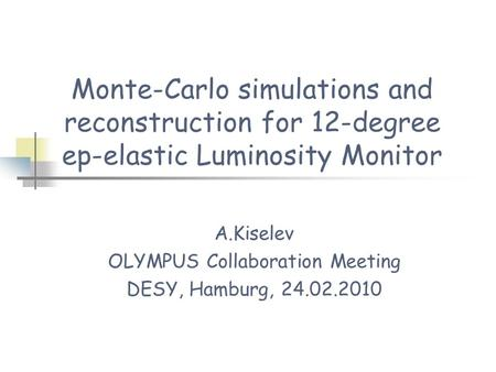 Monte-Carlo simulations and reconstruction for 12-degree ep-elastic Luminosity Monitor A.Kiselev OLYMPUS Collaboration Meeting DESY, Hamburg, 24.02.2010.