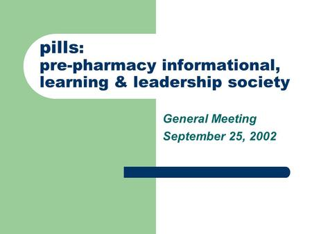 Pills : pre-pharmacy informational, learning & leadership society General Meeting September 25, 2002.