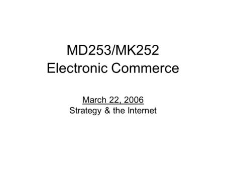 MD253/MK252 Electronic Commerce March 22, 2006 Strategy & the Internet.