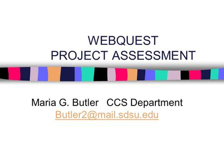 WEBQUEST PROJECT ASSESSMENT Maria G. Butler CCS Department