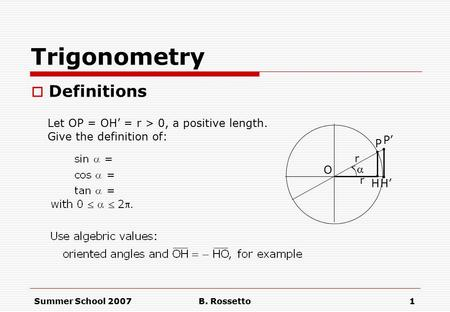 Summer School 2007B. Rossetto1 Trigonometry  Definitions  H.. P O Let OP = OH' = r > 0, a positive length. Give the definition of: P'. H'. r r.
