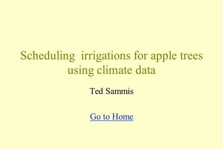 Scheduling irrigations for apple trees using climate data Ted Sammis Go to Home.