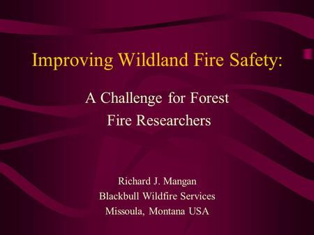 Improving Wildland Fire Safety: A Challenge for Forest Fire Researchers Richard J. Mangan Blackbull Wildfire Services Missoula, Montana USA.