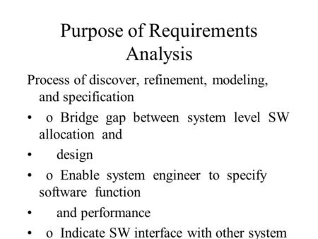 Purpose of Requirements Analysis Process of discover, refinement, modeling, and specification o Bridge gap between system level SW allocation and design.
