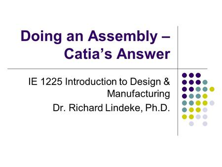Doing an Assembly – Catia's Answer IE 1225 Introduction to Design & Manufacturing Dr. Richard Lindeke, Ph.D.