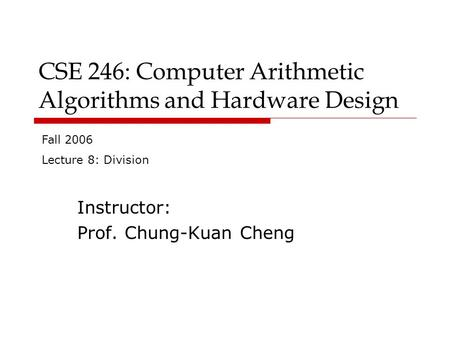 CSE 246: Computer Arithmetic Algorithms and Hardware Design Instructor: Prof. Chung-Kuan Cheng Fall 2006 Lecture 8: Division.