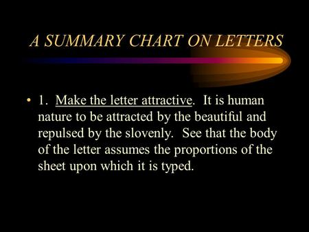 A SUMMARY CHART ON LETTERS 1. Make the letter attractive. It is human nature to be attracted by the beautiful and repulsed by the slovenly. See that the.