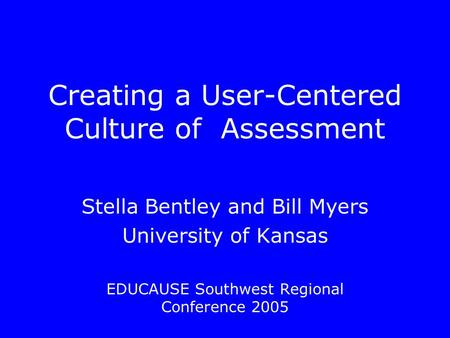 Creating a User-Centered Culture of Assessment Stella Bentley and Bill Myers University of Kansas EDUCAUSE Southwest Regional Conference 2005.