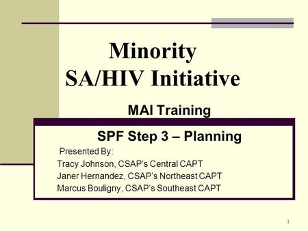 1 Minority SA/HIV Initiative MAI Training SPF Step 3 – Planning Presented By: Tracy Johnson, CSAP's Central CAPT Janer Hernandez, CSAP's Northeast CAPT.