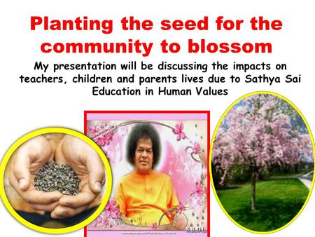 Planting the seed for the community to blossom My presentation will be discussing the impacts on teachers, children and parents lives due to Sathya Sai.