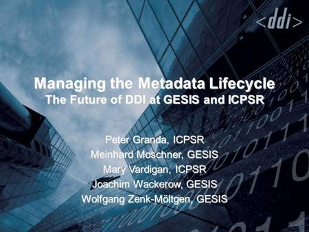 Managing the Metadata Lifecycle The Future of DDI at GESIS and ICPSR Peter Granda, ICPSR Meinhard Moschner, GESIS Mary Vardigan, ICPSR Joachim Wackerow,