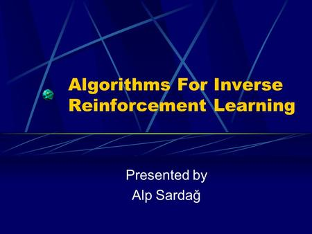Algorithms For Inverse Reinforcement Learning Presented by Alp Sardağ.