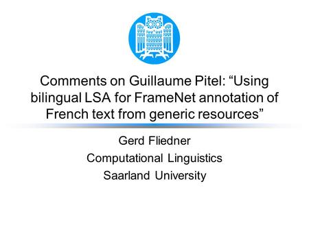 "Comments on Guillaume Pitel: ""Using bilingual LSA for FrameNet annotation of French text from generic resources"" Gerd Fliedner Computational Linguistics."