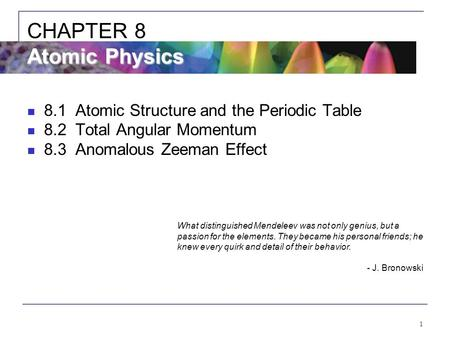1 8.1Atomic Structure and the Periodic Table 8.2Total Angular Momentum 8.3Anomalous Zeeman Effect Atomic Physics CHAPTER 8 Atomic Physics What distinguished.