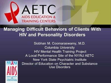 Managing Difficult Behaviors of Clients With HIV and Personality Disorders Siobhan M. Coomaraswamy, M.D. Columbia University HIV Mental Health Training.