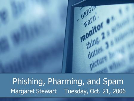 Phishing, Pharming, and Spam Margaret StewartTuesday, Oct. 21, 2006.