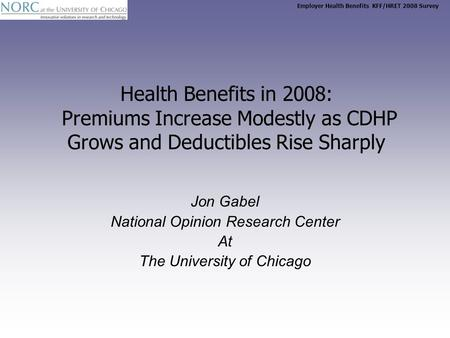 Employer Health Benefits KFF/HRET 2008 Survey Health Benefits in 2008: Premiums Increase Modestly as CDHP Grows and Deductibles Rise Sharply Jon Gabel.