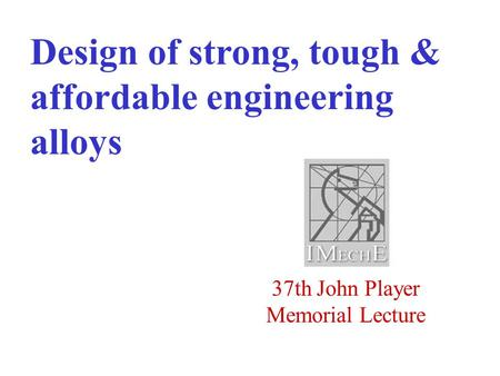 37th John Player Memorial Lecture Design of strong, tough & affordable engineering alloys.