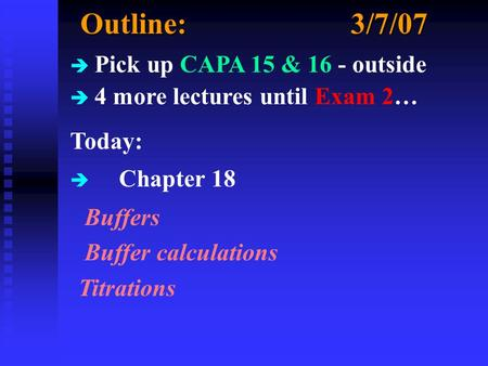 Outline:3/7/07 è Pick up CAPA 15 & 16 - outside è 4 more lectures until Exam 2… Today: è Chapter 18 Buffers Buffer calculations Titrations.