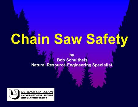 Chain Saw Safety by Bob Schultheis Natural Resource Engineering Specialist.