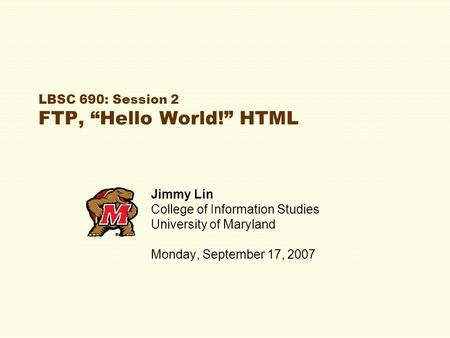 "LBSC 690: Session 2 FTP, ""Hello World!"" HTML Jimmy Lin College of Information Studies University of Maryland Monday, September 17, 2007."