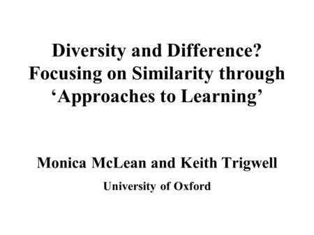 Diversity and Difference? Focusing on Similarity through 'Approaches to Learning' Monica McLean and Keith Trigwell University of Oxford.