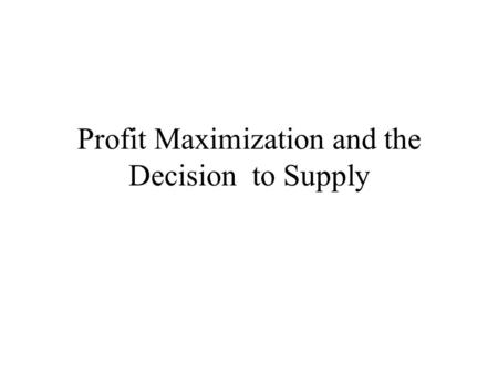 Profit Maximization and the Decision to Supply. Market Structure Firms are assumed to maximize economic profits Economic Profit = Revenue – Total Opportunity.