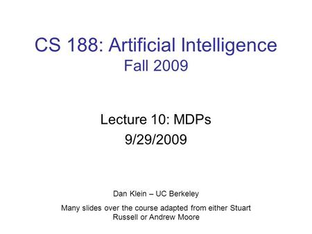 CS 188: Artificial Intelligence Fall 2009 Lecture 10: MDPs 9/29/2009 Dan Klein – UC Berkeley Many slides over the course adapted from either Stuart Russell.