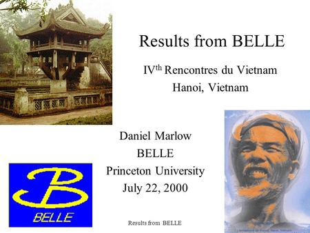 July 2000Results from BELLE1 IV th Rencontres du Vietnam Hanoi, Vietnam Daniel Marlow BELLE Princeton University July 22, 2000.