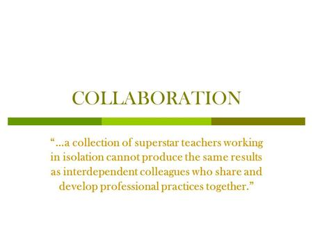 "COLLABORATION ""…a collection of superstar teachers working in isolation cannot produce the same results as interdependent colleagues who share and develop."