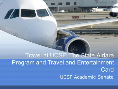 Travel at UCSF: The State Airfare Program and Travel and Entertainment Card UCSF Academic Senate.