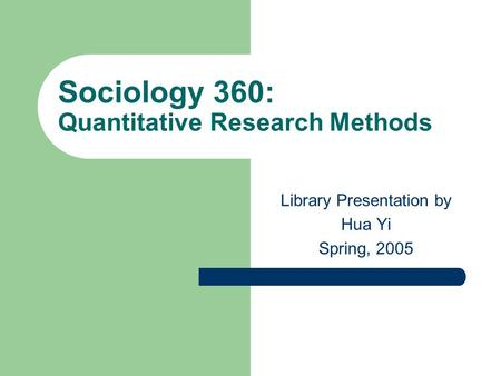 Sociology 360: Quantitative Research Methods Library Presentation by Hua Yi Spring, 2005.