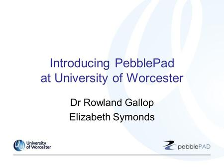 Introducing PebblePad at University of Worcester Dr Rowland Gallop Elizabeth Symonds.