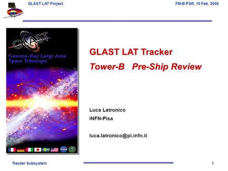 Tracker Subsystem1 GLAST LAT Project FM-B PSR, 10 Feb, 2005 GLAST LAT Tracker Tower-B Pre-Ship Review Luca Latronico INFN-Pisa