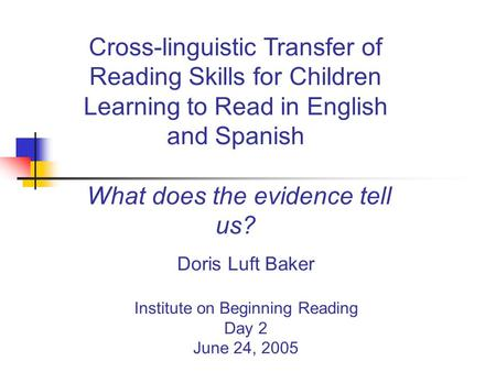 Doris Luft Baker Institute on Beginning Reading Day 2 June 24, 2005 Cross-linguistic Transfer of Reading Skills for Children Learning to Read in English.