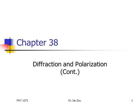 PHY 1371Dr. Jie Zou1 Chapter 38 Diffraction and Polarization (Cont.)